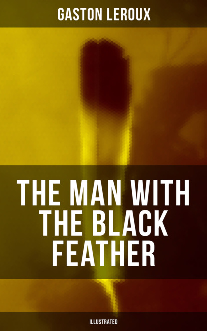 Gaston Leroux THE MAN WITH THE BLACK FEATHER (Illustrated) gaston leroux the man with the black feather illustrated