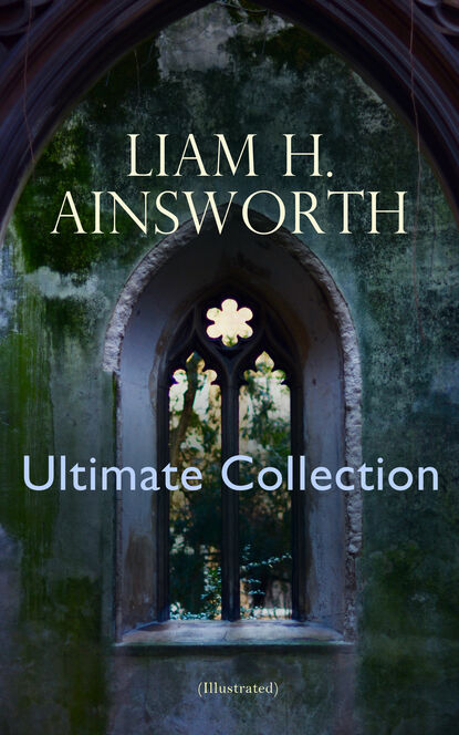 William Harrison Ainsworth WILLIAM H. AINSWORTH Ultimate Collection (Illustrated) ainsworth william harrison jack sheppard