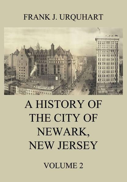 Фото - Frank J. Urquhart A History of the city of Newark, New Jersey, Volume 2 s j quinn the history of the city of fredericksburg virginia