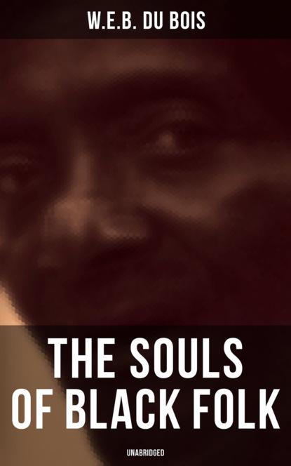 W.E.B. Du Bois The Souls of Black Folk (Unabridged) w e b du bois du bois the gift of black folk to america