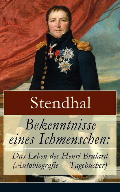 Bekenntnisse eines Ichmenschen: Das Leben des Henri Brulard (Autobiografie + Tageb?cher)