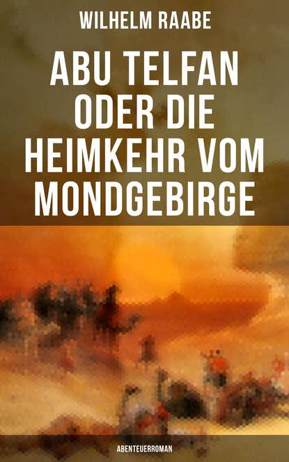 Wilhelm Raabe Abu Telfan oder Die Heimkehr vom Mondgebirge: Abenteuerroman abu telfan