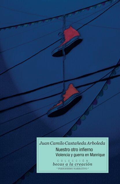 Juan Camilo Castañeda Nuestro otro infierno: violencia y guerra en Manrique juan camilo restrepo hacienda pública 11 edición