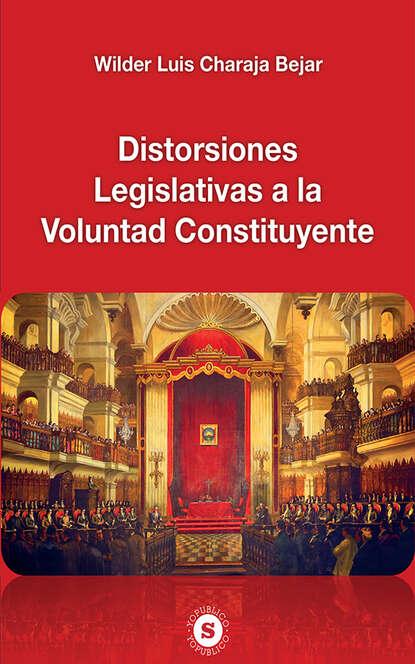 Wilder Luis Charaja Bejar Distorsiones Legislativas a la Voluntad Constituyente
