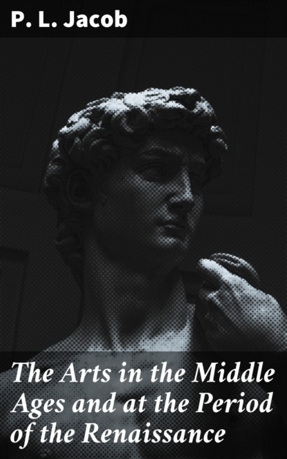 P. L. Jacob The Arts in the Middle Ages and at the Period of the Renaissance irene plunket europe in the middle ages