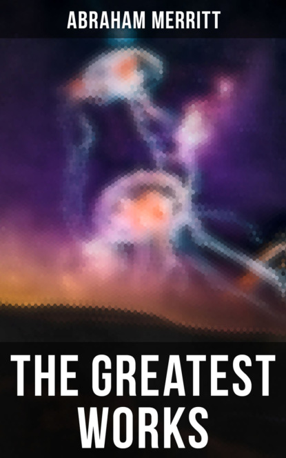 Abraham Merritt The Greatest Works of Abraham Merritt abraham merritt the face in the abyss sci fi classic
