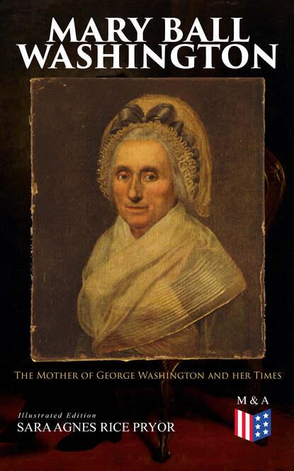 Sara Agnes Rice Pryor Mary Ball Washington: The Mother of George Washington and her Times (Illustrated Edition) недорого
