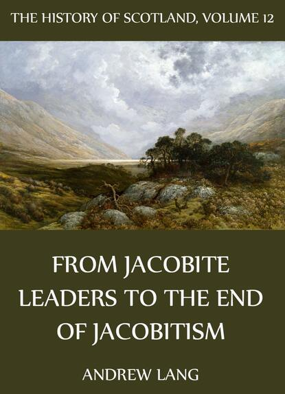 Andrew Lang The History Of Scotland - Volume 12: From Jacobite Leaders To The End Of Jacobitism andrew lang the history of scotland volume 12 from jacobite leaders to the end of jacobitism