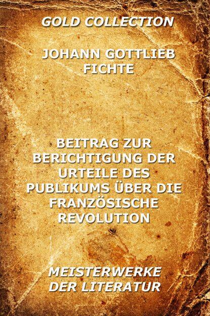 Johann Gottlieb Fichte Beitrag zur Berichtigung der Urteile des Publikums über die französische Revolution johann gottlieb fichte beitrag zur berichtigung der urteile des publikums über die französische revolution