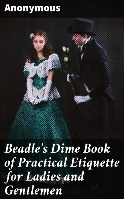 Anonymous Beadle's Dime Book of Practical Etiquette for Ladies and Gentlemen настольный компьютер lenovo ideacentre 510s 07icb intel core i3 8100 3600 mhz 4gb 1000gb dvd rw intel uhd graphics 610 no os