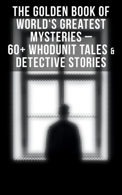 Марк Твен THE GOLDEN BOOK OF WORLD'S GREATEST MYSTERIES – 60+ Whodunit Tales & Detective Stories (Ultimate Anthology) марк твен the golden book of world s greatest mysteries – 60 detective stories whodunit tales suspense occult