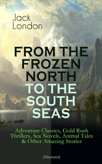 Jack London FROM THE FROZEN NORTH TO THE SOUTH SEAS – Adventure Classics (Illustrated) jack london jack london for kids – breathtaking adventure tales