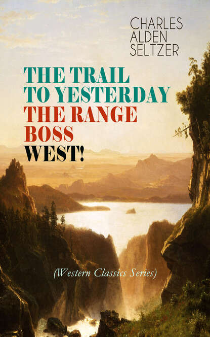 Charles Alden Seltzer THE TRAIL TO YESTERDAY + THE RANGE BOSS + WEST! (Western Classics Series) the trail to seven pines