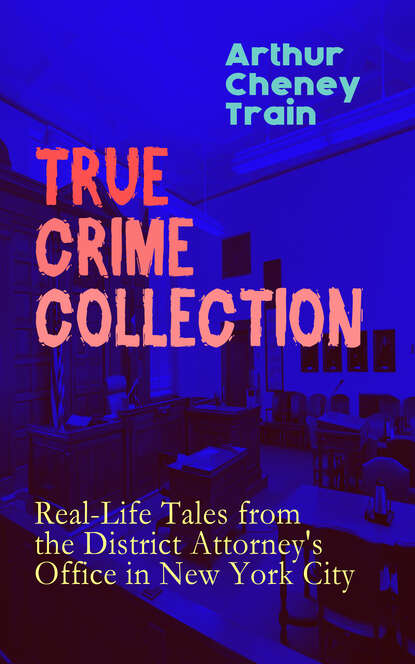 Arthur Cheney Train TRUE CRIME COLLECTION: Real-Life Tales from the District Attorney's Office in New York City недорого