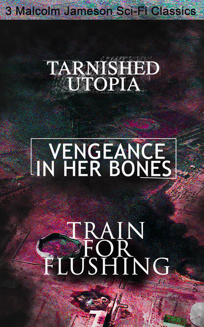 Tarnished Utopia, Vengeance in Her Bones & Train for Flushing – 3 Malcolm Jameson Sci-Fi Classics фото