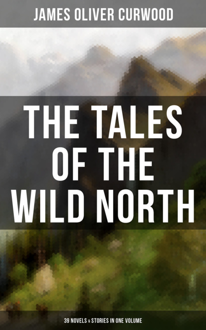 James Oliver Curwood The Tales of the Wild North (39 Novels & Stories in One Volume) james oliver curwood the valley of silent men