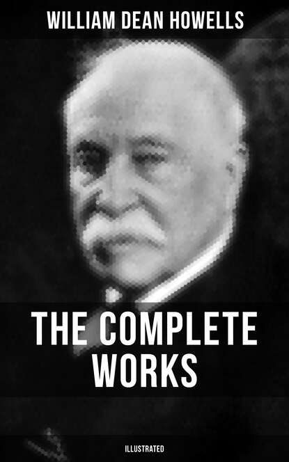 William Dean Howells The Complete Works of William Dean Howells (Illustrated) william dean howells the seen and unseen at stratford on avon