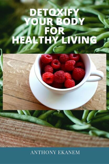 Anthony Ekanem Detoxify Your Body for Healthy Living anthony ekanem living big on a small budget