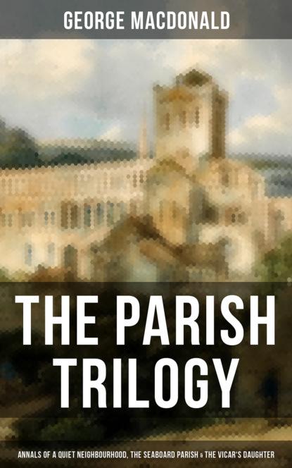 George MacDonald THE PARISH TRILOGY - Annals of a Quiet Neighbourhood, The Seaboard Parish & The Vicar's Daughter