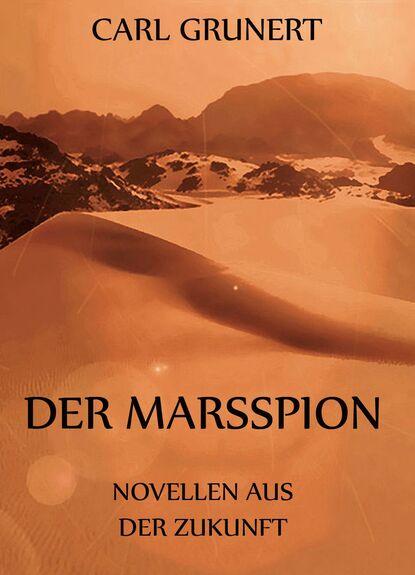 Carl Grunert Der Marsspion - Novellen aus der Zukunft andreas eschbach der mann aus der zukunft