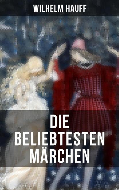 Вильгельм Гауф Die beliebtesten Märchen von Wilhelm Hauff вильгельм гауф hauffs orientalische märchen