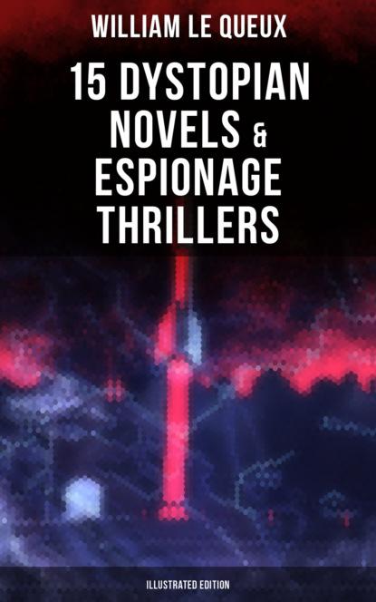 William Le Queux WILLIAM LE QUEUX: 15 Dystopian Novels & Espionage Thrillers (Illustrated Edition) william blake america a prophecy illustrated edition