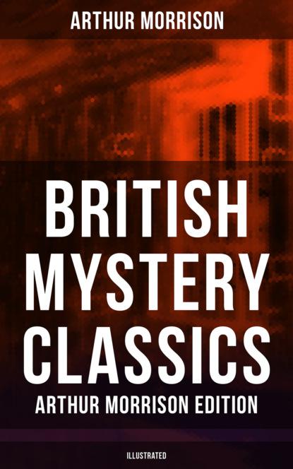Morrison Arthur British Mystery Classics - Arthur Morrison Edition (Illustrated) morrison t home
