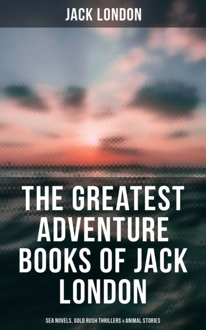Jack London The Greatest Adventure Books of Jack London: Sea Novels, Gold Rush Thrillers, Tales of the South Seas and the Wild North & Animal Stories