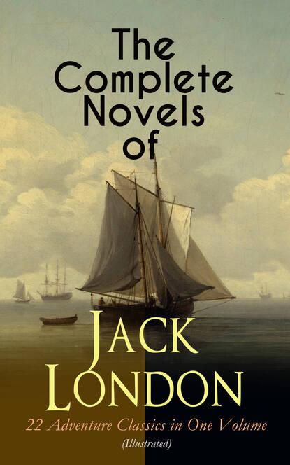 Джек Лондон The Complete Novels of Jack London – 22 Adventure Classics in One Volume (Illustrated) jack london jack london for kids – breathtaking adventure tales