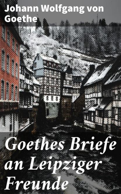 j wolfgang von goethe marianne von willemer goethes briefwechsel mit marianne von willemer Johann Wolfgang von Goethe Goethes Briefe an Leipziger Freunde