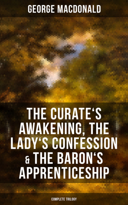George MacDonald The Curate's Awakening, The Lady's Confession & The Baron's Apprenticeship (Complete Trilogy) the confession