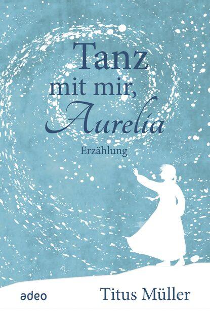 Titus Müller Tanz mit mir, Aurelia titus müller vom glück zu leben