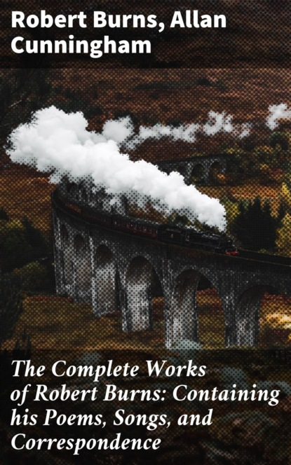 Allan Cunningham The Complete Works of Robert Burns: Containing his Poems, Songs, and Correspondence allan cunningham the complete works of robert burns containing his poems songs and correspondence