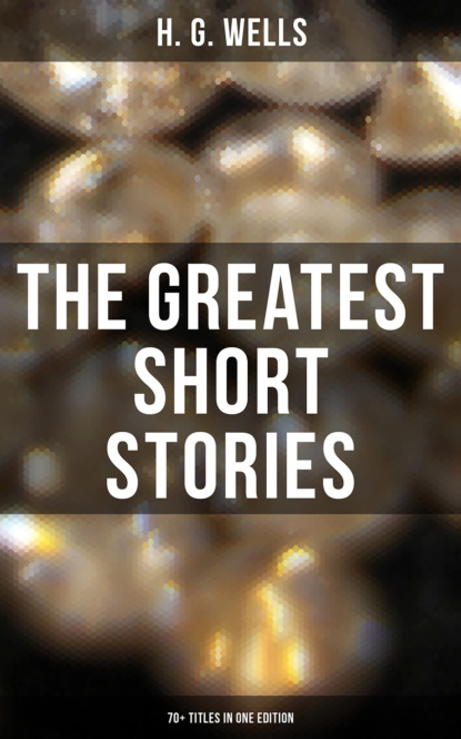 H. G. Wells The Greatest Short Stories of H. G. Wells: 70+ Titles in One Edition h g wells you can t be too careful