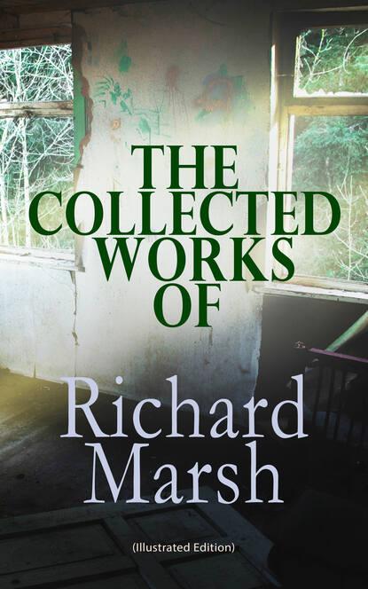 Richard Marsh The Collected Works of Richard Marsh (Illustrated Edition) marsh richard violet forster s lover