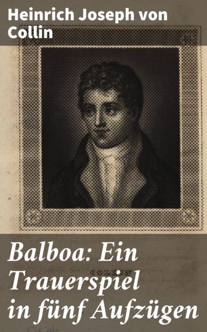 Heinrich Joseph von Collin Balboa: Ein Trauerspiel in fünf Aufzügen karl von holtei ein trauerspiel in berlin