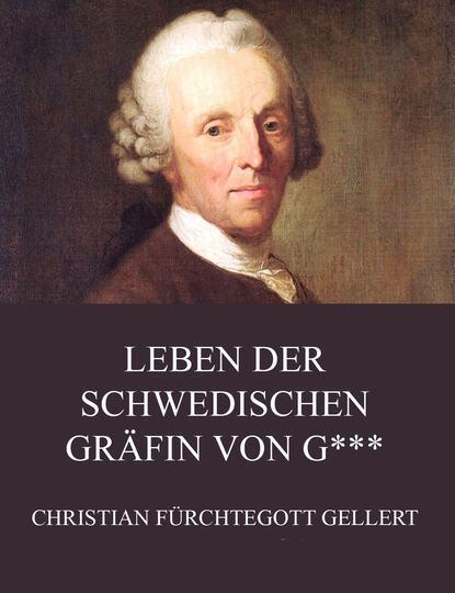 Christian Fürchtegott Gellert Leben der schwedischen Gräfin von G*** christian fürchtegott gellert gedichte oden lieder