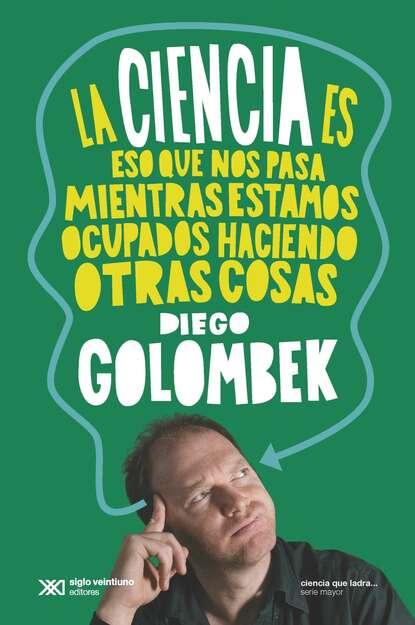 Diego Golombek La ciencia es eso que nos pasa mientras estamos ocupados haciendo otras cosas federico caeiro cosas que pasan