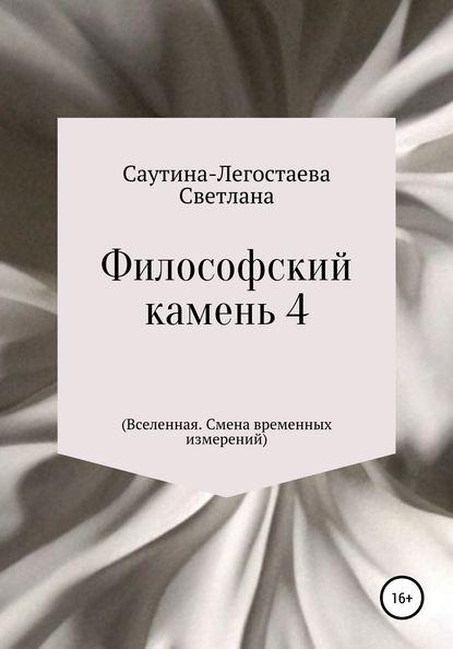 Светлана Александровна Саутина-Легостаева Философский камень 4 (Вселенная. Смена временных измерений)