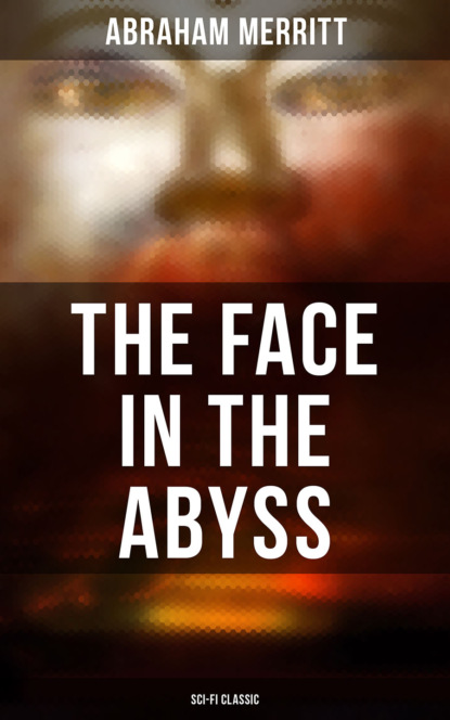 Abraham Merritt THE FACE IN THE ABYSS: Sci-Fi Classic abraham merritt the face in the abyss sci fi classic