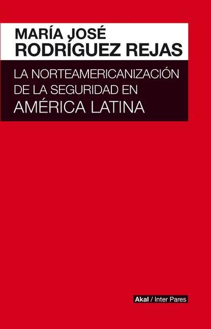 María José Rodríguez Rejas La norteamericanización de la seguridad en América Latina недорого