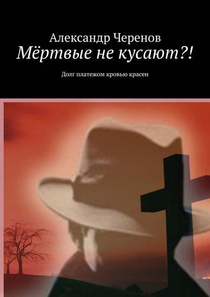 Александр Черенов Мёртвые некусают?! Долг платежом кровью красен