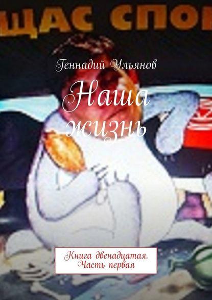 Геннадий Ульянов Наша жизнь. Книга двенадцатая. Часть первая геннадий ульянов наша жизнь книга седьмая часть четвёртая