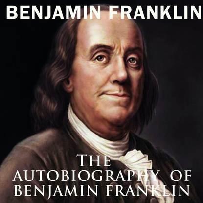 Бенджамин Франклин The Autobiography of Benjamin Franklin бенджамин франклин the autobiography of benjamin franklin prometheus classics