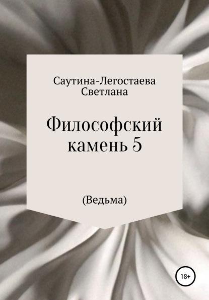 Светлана Александровна Саутина-Легостаева Философский камень 5 (Ведьма)