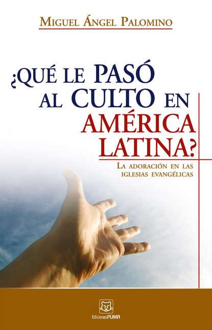 MIguel A. Palomino ¿Qué le pasó al culto en América Latina? miguel a palomino ¿qué le pasó al culto en américa latina
