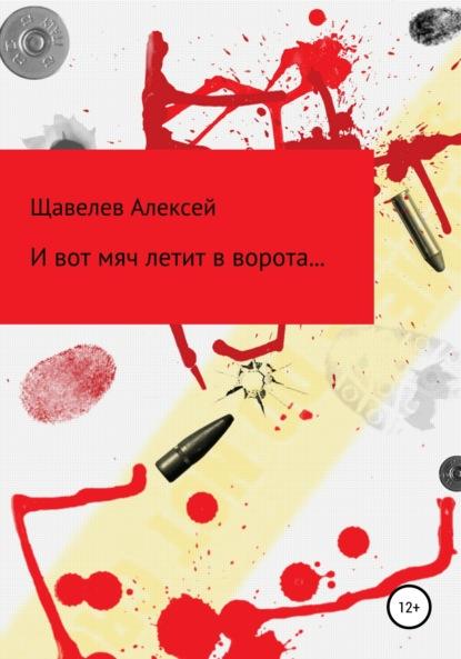 Алексей Дмитриевич Щавелев И вот мяч летит в ворота… алексей дмитриевич щавелев и вот мяч летит в ворота…