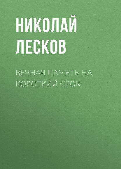 Николай Лесков Вечная память на короткий срок александр шевченко память осколками