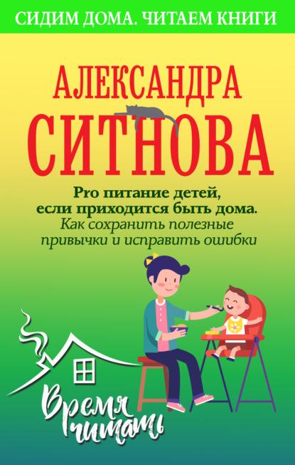 Александра Ситнова Pro питание детей, если приходится быть дома. Как сохранить полезные привычки и исправить ошибки