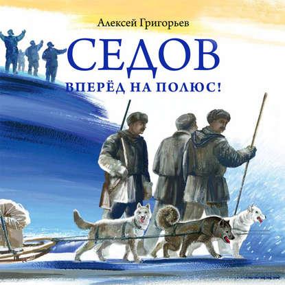 Алексей Григорьев Седов. Вперёд на полюс! н пинегин георгий седов